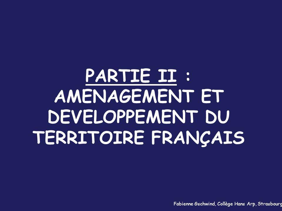 PARTIE II : AMENAGEMENT ET DEVELOPPEMENT DU TERRITOIRE FRANÇAIS Fabienne Gschwind, Collège Hans Arp, Strasbourg