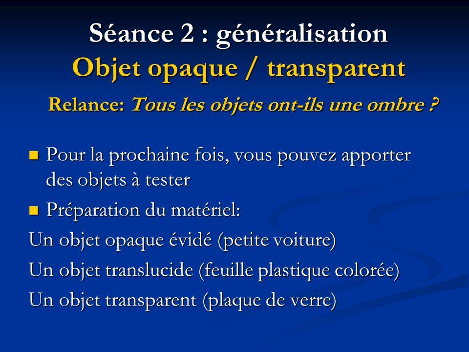 Séance 2 : généralisation Objet opaque / transparent Relance: Tous les objets ont-ils une ombre ? Pour la prochaine fois, vous pouvez apporter des obj