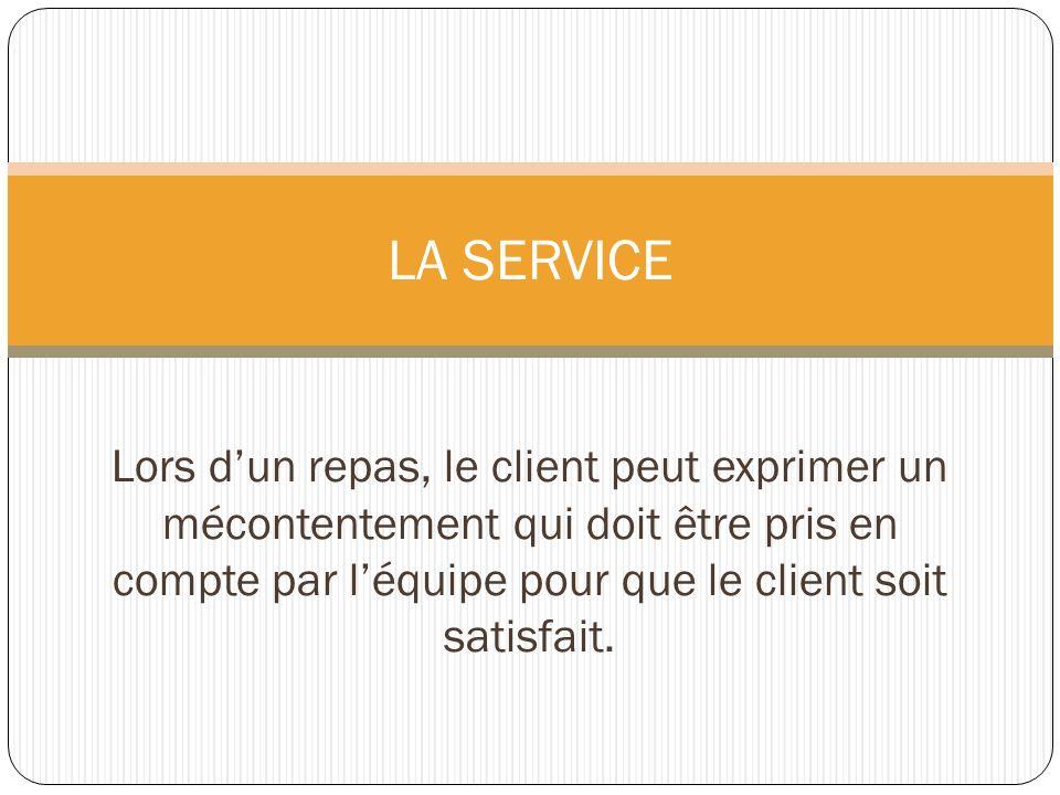 Lors dun repas, le client peut exprimer un mécontentement qui doit être pris en compte par léquipe pour que le client soit satisfait. LA SERVICE