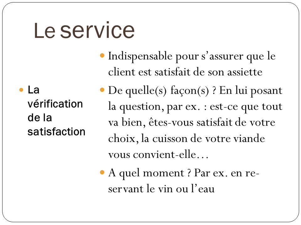 Le service La vérification de la satisfaction Indispensable pour sassurer que le client est satisfait de son assiette De quelle(s) façon(s) ? En lui p