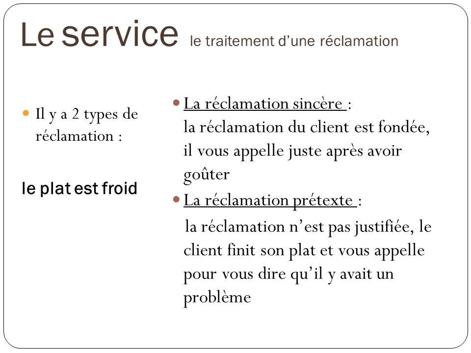 Le service le traitement dune réclamation Il y a 2 types de réclamation : le plat est froid La réclamation sincère : la réclamation du client est fond