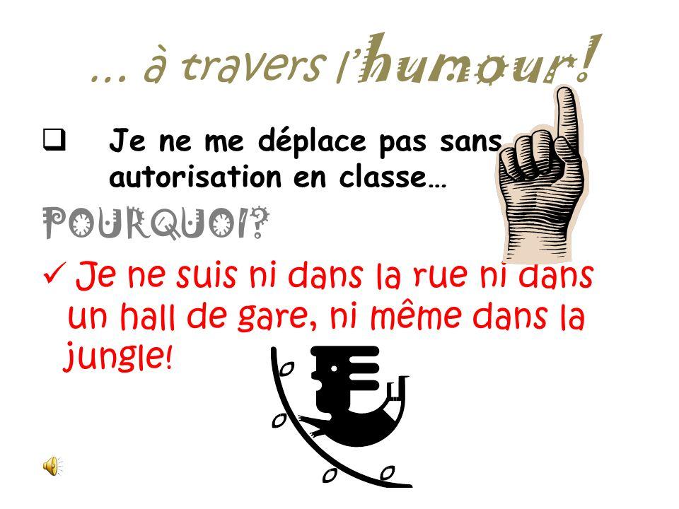 … à travers l humour! Je retire ma veste en classe… POURQUOI? … parce que Strasbourg nest pas au pôle Nord, que je sache !