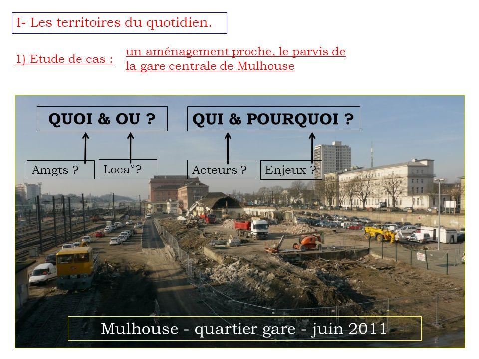 I- Les territoires du quotidien. 1) Etude de cas : un aménagement proche, le parvis de la gare centrale de Mulhouse QUOI & OU ? QUI & POURQUOI ? Amgts