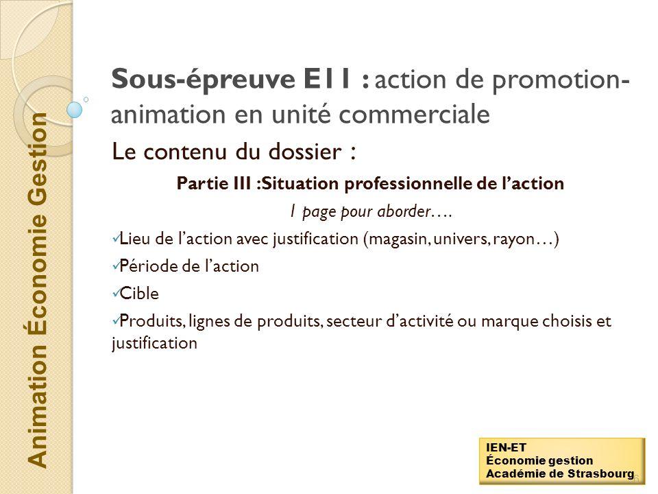 Animation Économie Gestion IEN-ET Économie gestion Académie de Strasbourg Sous-épreuve E11 : action de promotion- animation en unité commerciale : Le contenu du dossier : Partie II : Définition et justification de laction 1 page pour aborder….