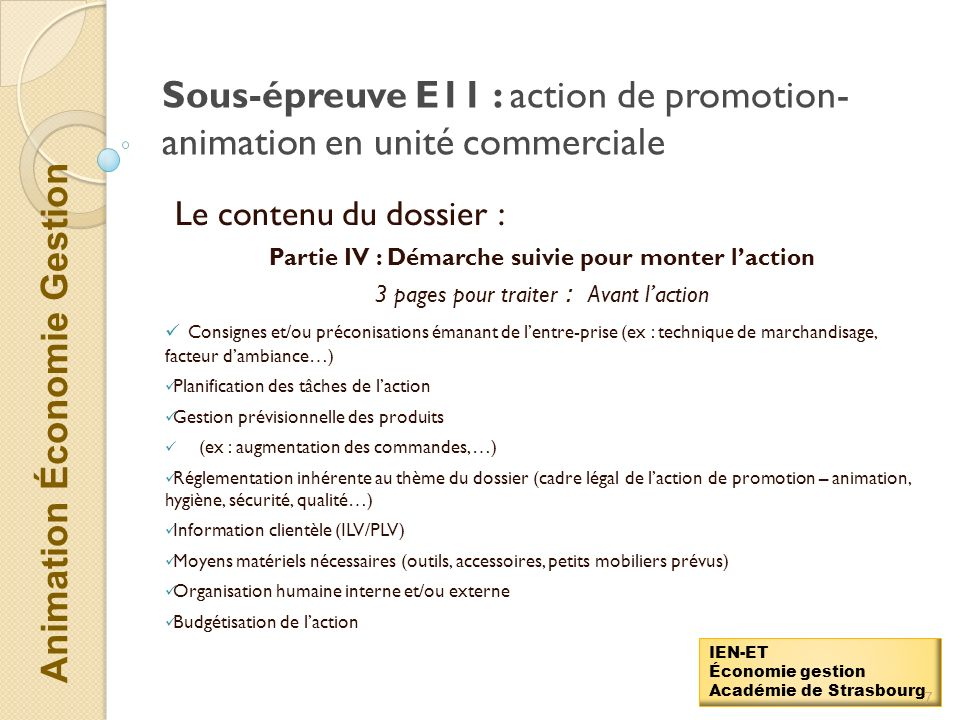 Animation Économie Gestion IEN-ET Économie gestion Académie de Strasbourg Sous-épreuve E11 : action de promotion- animation en unité commerciale Le contenu du dossier : Partie III :Situation professionnelle de laction 1 page pour aborder….
