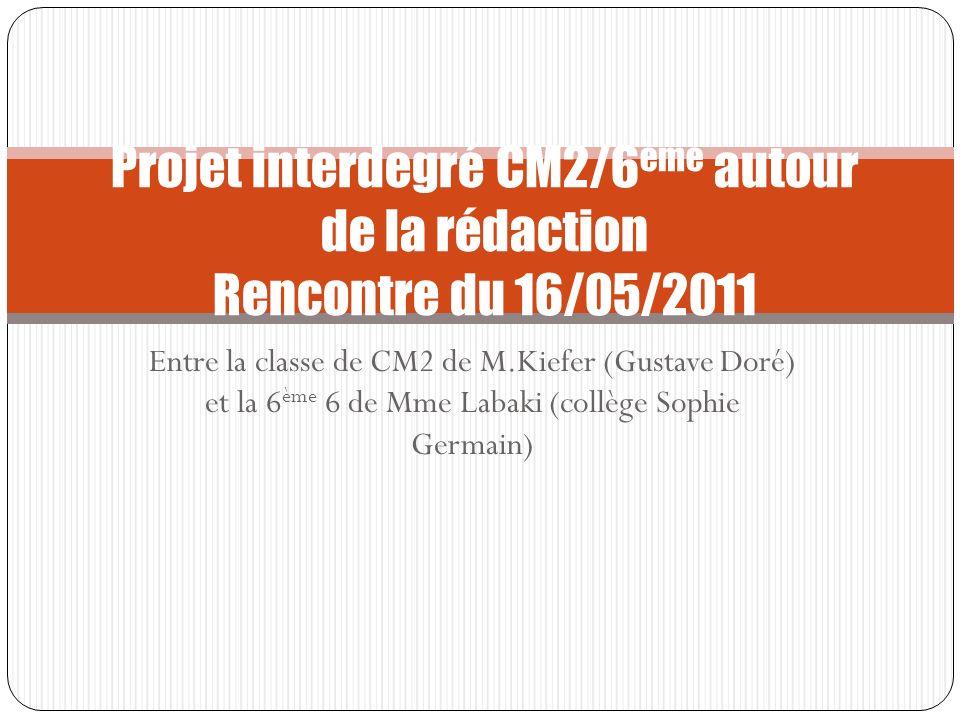 Projet interdegré CM2/6 ème autour de la rédaction Rencontre du 16/05/2011 Entre la classe de CM2 de M.Kiefer (Gustave Doré) et la 6 ème 6 de Mme Laba