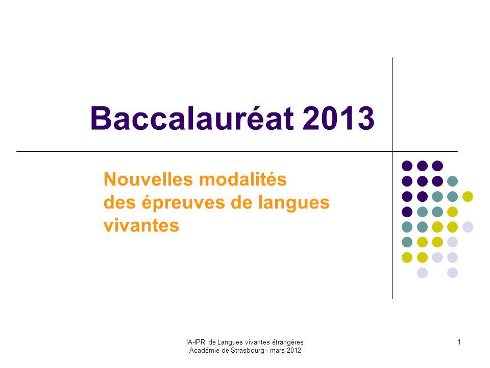 IA-IPR de Langues vivantes étrangères Académie de Strasbourg - mars 2012 1 Nouvelles modalités des épreuves de langues vivantes Baccalauréat 2013