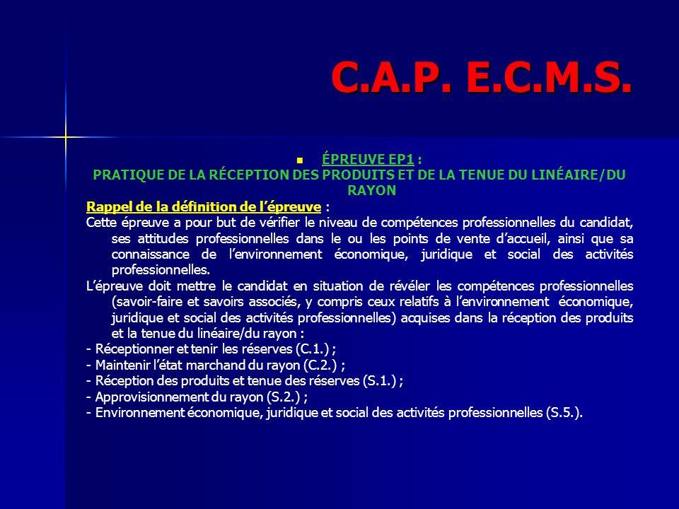 C.A.P. E.C.M.S. ÉPREUVE EP1 : PRATIQUE DE LA RÉCEPTION DES PRODUITS ET DE LA TENUE DU LINÉAIRE/DU RAYON Rappel de la définition de lépreuve : Cette ép