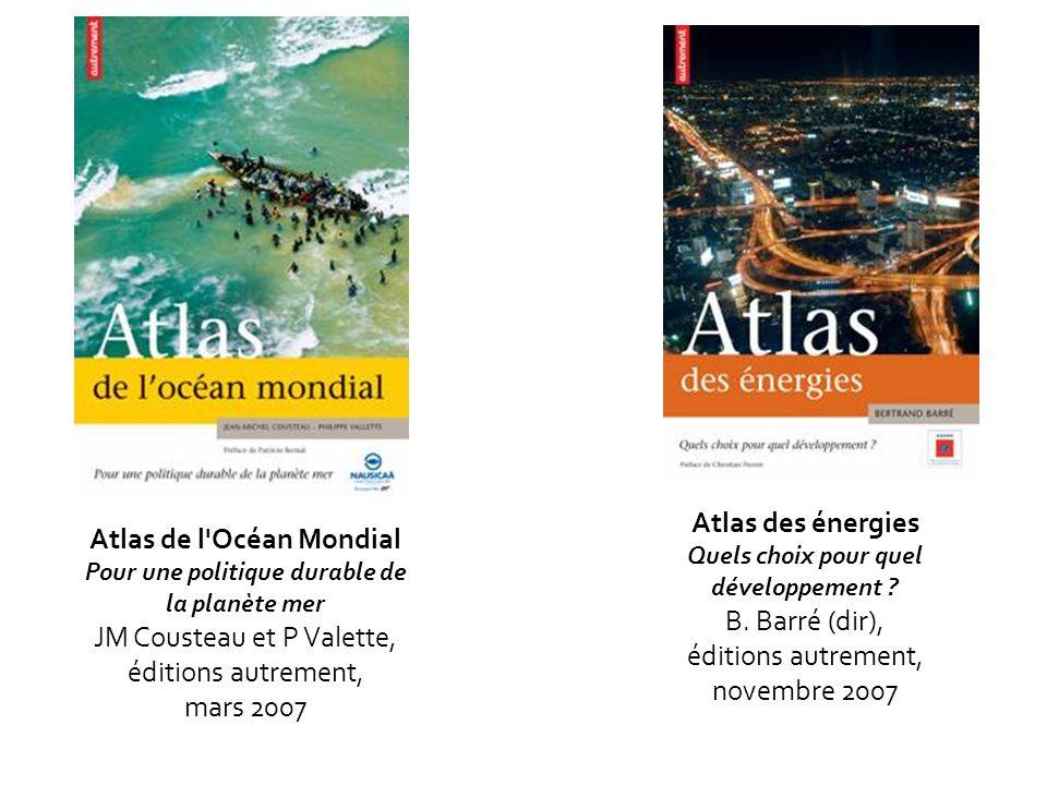 Atlas de l'Océan Mondial Pour une politique durable de la planète mer JM Cousteau et P Valette, éditions autrement, mars 2007 Atlas des énergies Quels