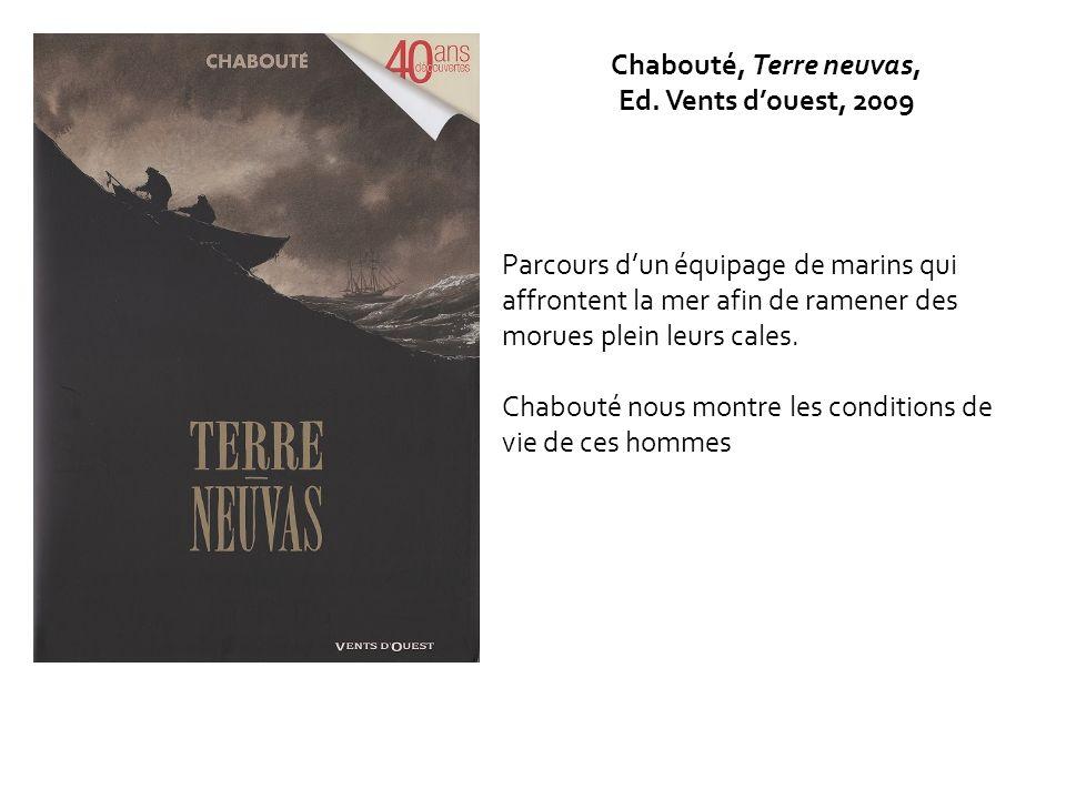 Chabouté, Terre neuvas, Ed. Vents douest, 2009 Parcours dun équipage de marins qui affrontent la mer afin de ramener des morues plein leurs cales. Cha