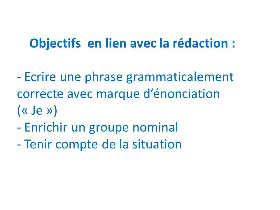 Objectifs en lien avec la rédaction : - Ecrire une phrase grammaticalement correcte avec marque dénonciation (« Je ») - Enrichir un groupe nominal - Tenir compte de la situation