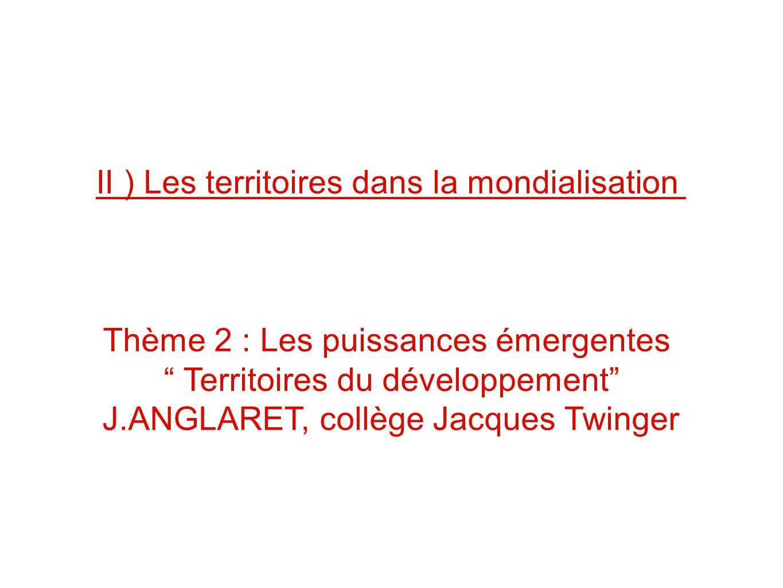 II ) Les territoires dans la mondialisation Thème 2 : Les puissances émergentes Territoires du développement J.ANGLARET, collège Jacques Twinger