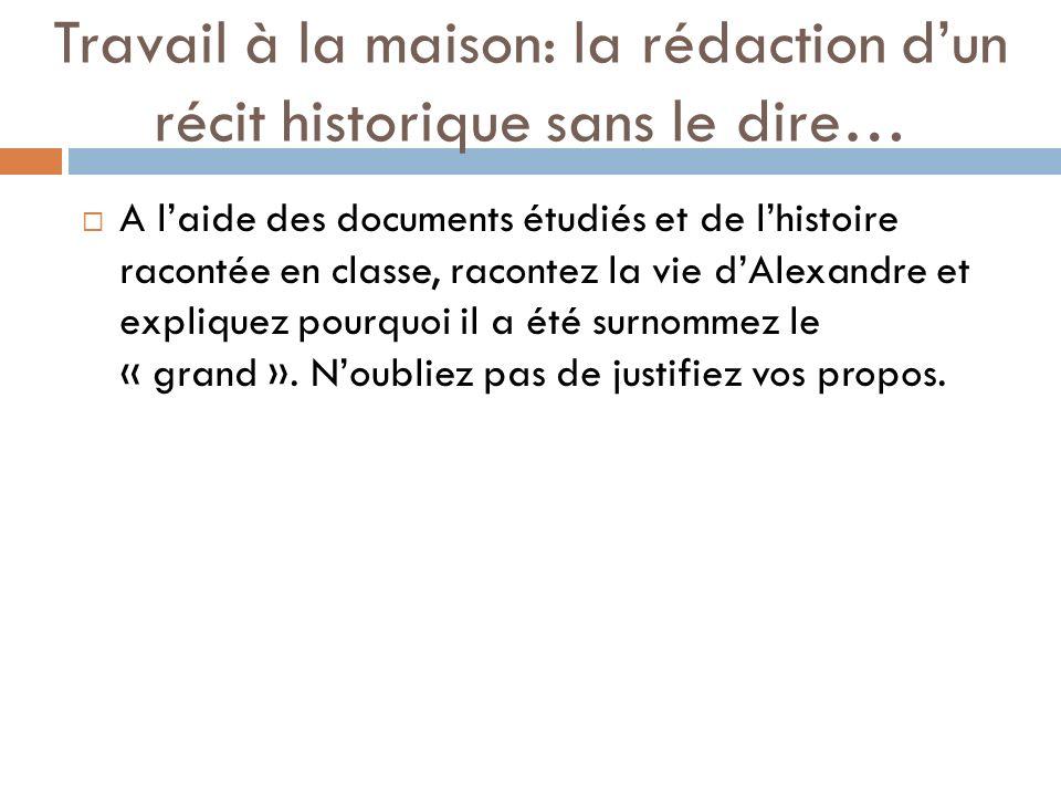 Travail à la maison: la rédaction dun récit historique sans le dire… A laide des documents étudiés et de lhistoire racontée en classe, racontez la vie dAlexandre et expliquez pourquoi il a été surnommez le « grand ».