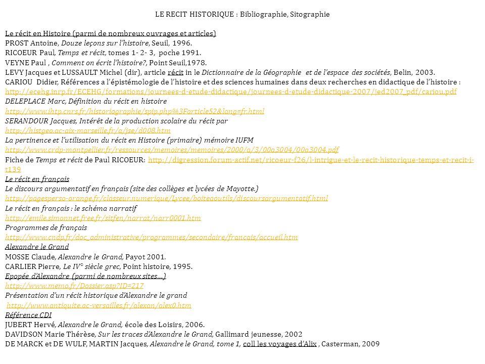LE RECIT HISTORIQUE : Bibliographie, Sitographie Le récit en Histoire (parmi de nombreux ouvrages et articles) PROST Antoine, Douze leçons sur lhistoire, Seuil, 1996.