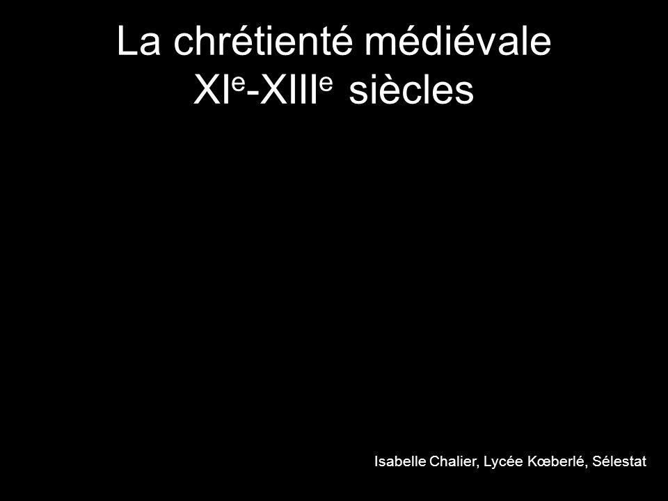 La chrétienté médiévale XI e -XIII e siècles Isabelle Chalier, Lycée Kœberlé, Sélestat