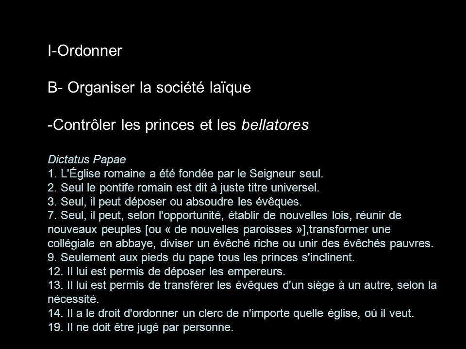 I-Ordonner B- Organiser la société laïque -Contrôler les princes et les bellatores Dictatus Papae 1. L'Église romaine a été fondée par le Seigneur seu
