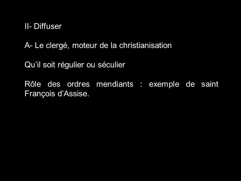 II- Diffuser A- Le clergé, moteur de la christianisation Quil soit régulier ou séculier Rôle des ordres mendiants : exemple de saint François dAssise.