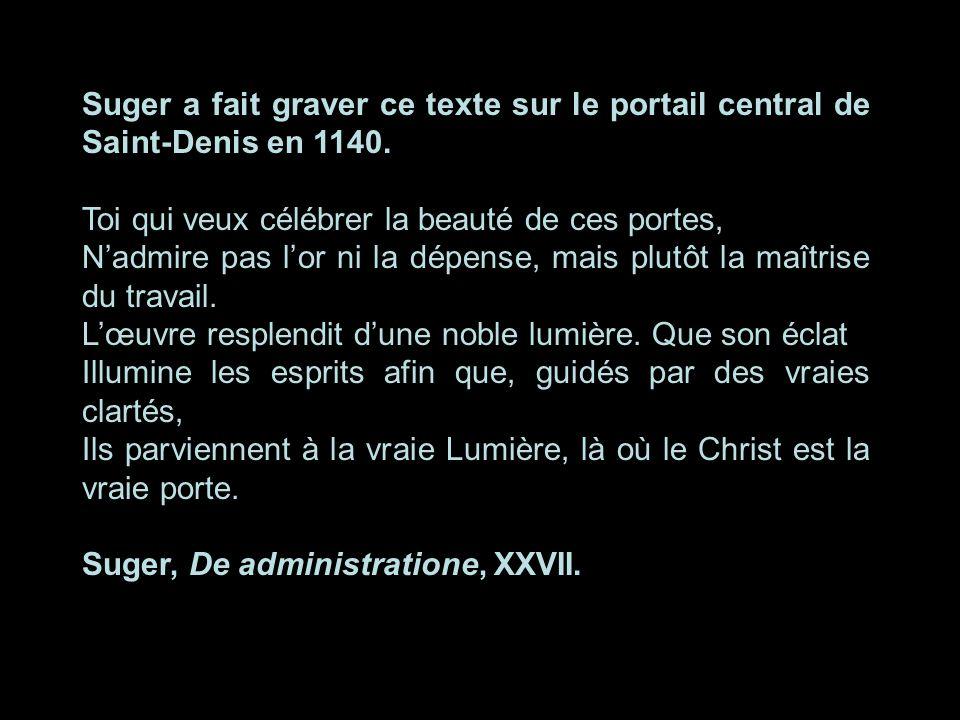 Suger a fait graver ce texte sur le portail central de Saint-Denis en 1140. Toi qui veux célébrer la beauté de ces portes, Nadmire pas lor ni la dépen