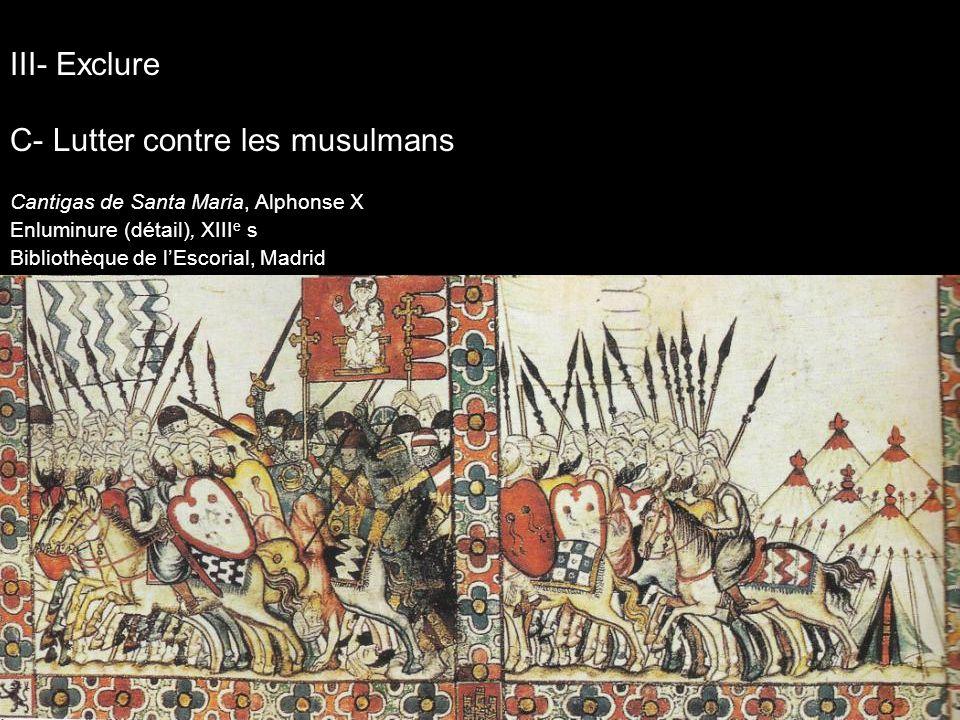 Cantigas de Santa Maria, Alphonse X Enluminure (détail), XIII e s Bibliothèque de lEscorial, Madrid III- Exclure C- Lutter contre les musulmans