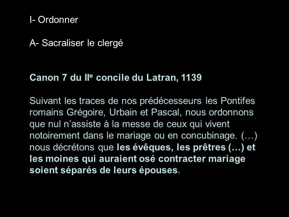 I- Ordonner A- Sacraliser le clergé Canon 7 du II e concile du Latran, 1139 Suivant les traces de nos prédécesseurs les Pontifes romains Grégoire, Urb