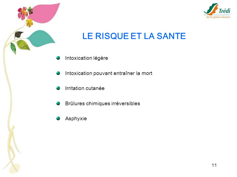 11 LE RISQUE ET LA SANTE Intoxication légère Intoxication pouvant entraîner la mort Irritation cutanée Brûlures chimiques irréversibles Asphyxie