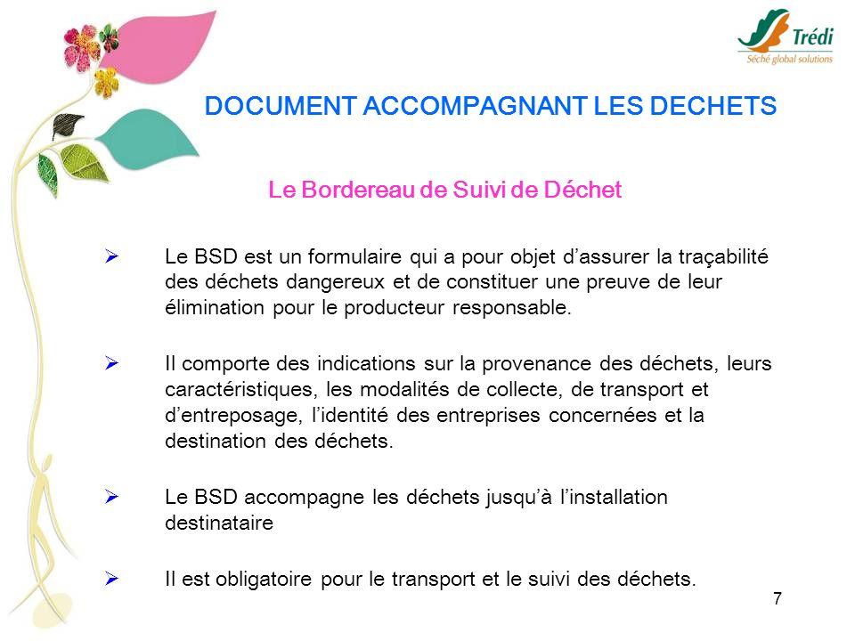 7 DOCUMENT ACCOMPAGNANT LES DECHETS Le Bordereau de Suivi de Déchet Le BSD est un formulaire qui a pour objet dassurer la traçabilité des déchets dang
