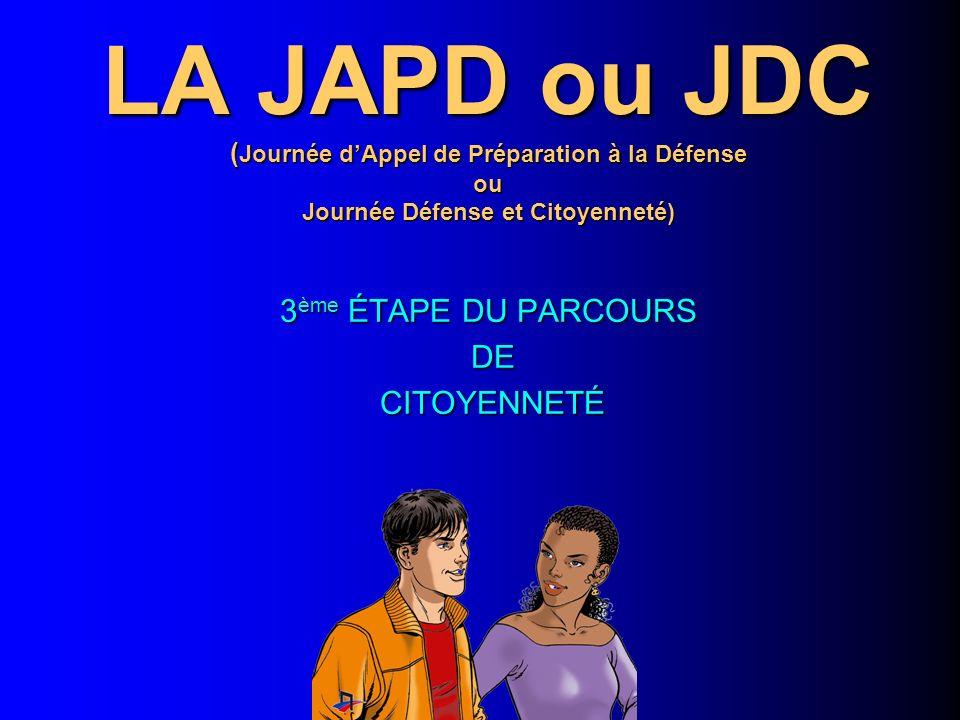 LA JAPD ou JDC ( Journée dAppel de Préparation à la Défense ou Journée Défense et Citoyenneté) 3 ème ÉTAPE DU PARCOURS DE DE CITOYENNETÉ CITOYENNETÉ