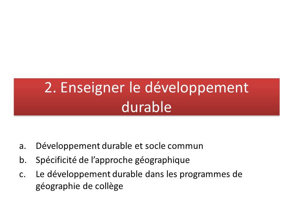 2. Enseigner le développement durable a.Développement durable et socle commun b.Spécificité de lapproche géographique c.Le développement durable dans
