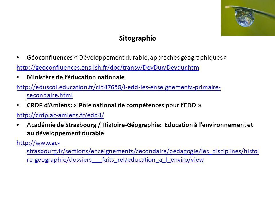 Sitographie Géoconfluences « Développement durable, approches géographiques » http://geoconfluences.ens-lsh.fr/doc/transv/DevDur/Devdur.htm Ministère de léducation nationale http://eduscol.education.fr/cid47658/l-edd-les-enseignements-primaire- secondaire.html CRDP dAmiens: « Pôle national de compétences pour lEDD » http://crdp.ac-amiens.fr/edd4/ Académie de Strasbourg / Histoire-Géographie: Education à lenvironnement et au développement durable http://www.ac- strasbourg.fr/sections/enseignements/secondaire/pedagogie/les_disciplines/histoi re-geographie/dossiers___faits_rel/education_a_l_enviro/view