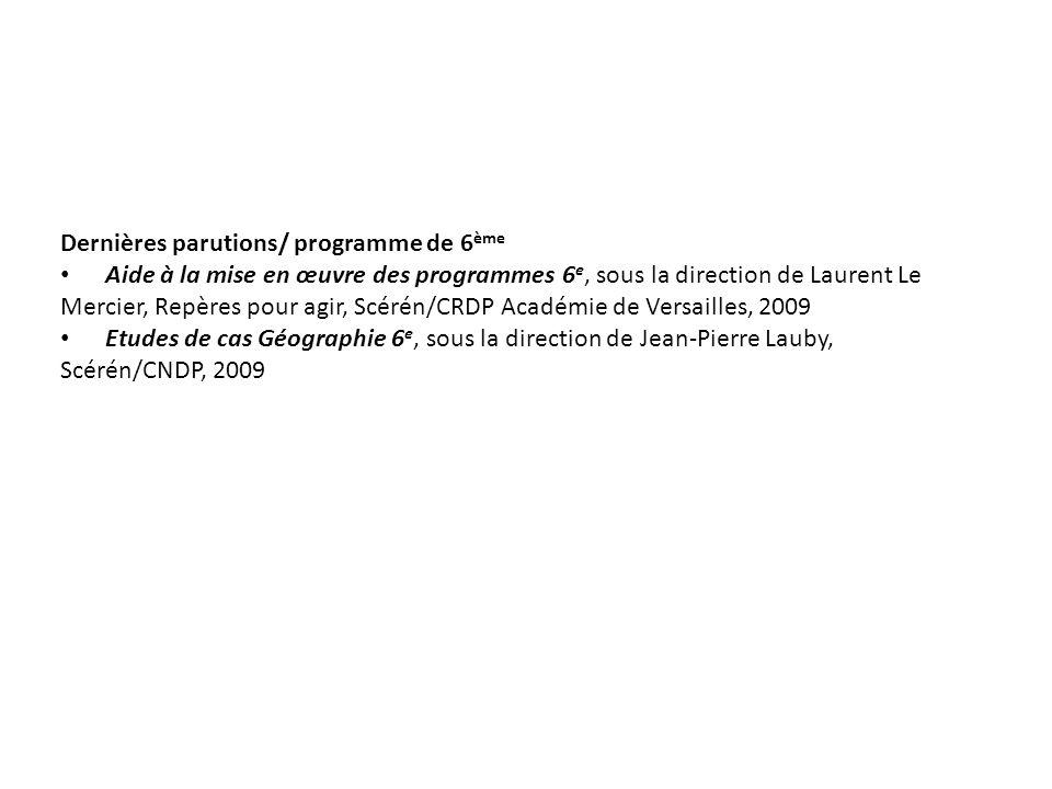 Dernières parutions/ programme de 6 ème Aide à la mise en œuvre des programmes 6 e, sous la direction de Laurent Le Mercier, Repères pour agir, Scérén/CRDP Académie de Versailles, 2009 Etudes de cas Géographie 6 e, sous la direction de Jean-Pierre Lauby, Scérén/CNDP, 2009