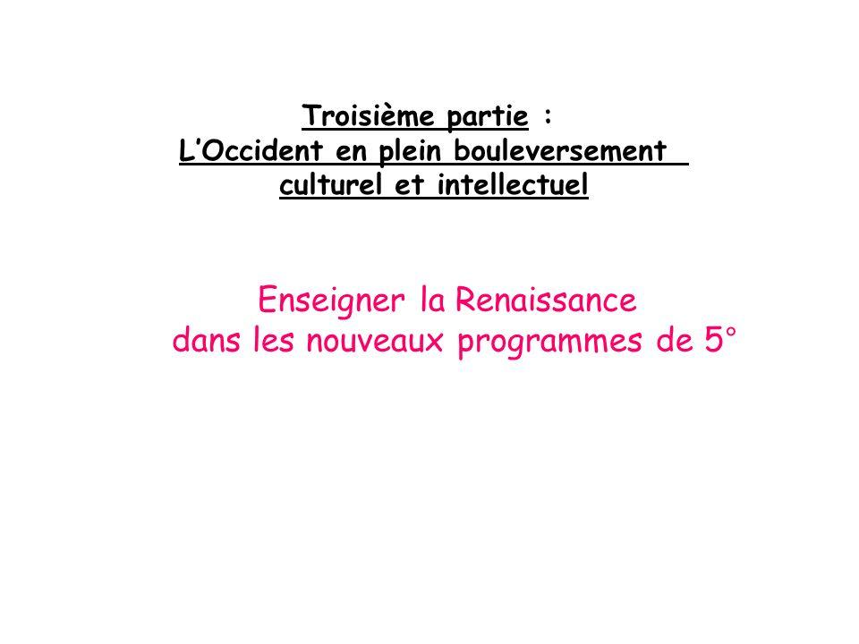 Troisième partie : LOccident en plein bouleversement culturel et intellectuel Enseigner la Renaissance dans les nouveaux programmes de 5°