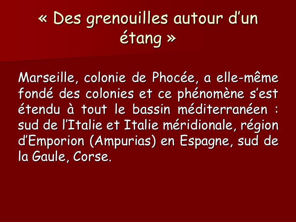 « Des grenouilles autour dun étang » Marseille, colonie de Phocée, a elle-même fondé des colonies et ce phénomène sest étendu à tout le bassin méditer