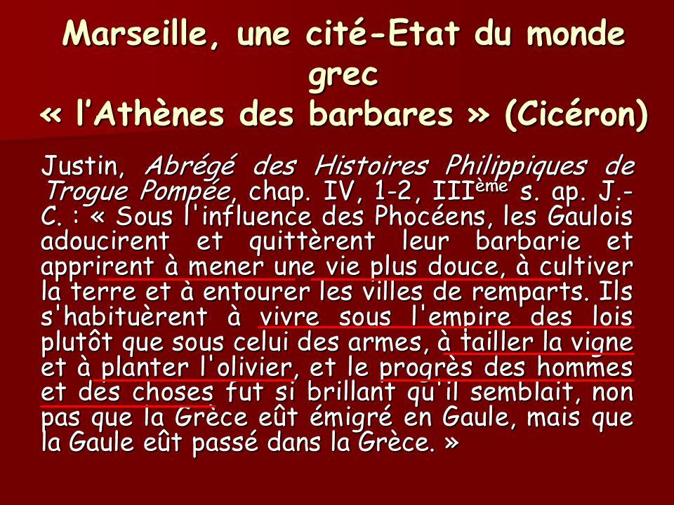 Marseille, une cité-Etat du monde grec « lAthènes des barbares » (Cicéron) Justin, Abrégé des Histoires Philippiques de Trogue Pompée, chap. IV, 1-2,