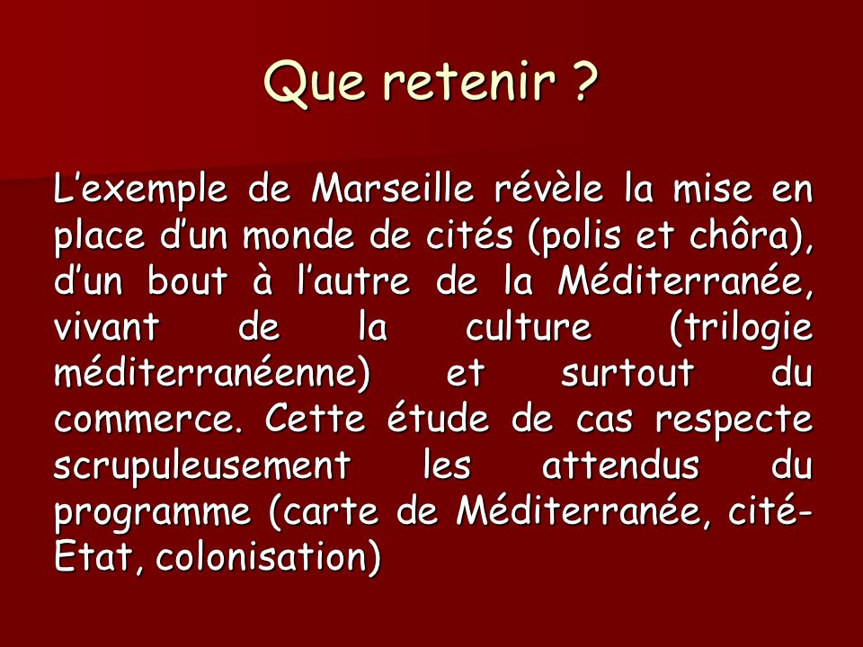 Que retenir ? Lexemple de Marseille révèle la mise en place dun monde de cités (polis et chôra), dun bout à lautre de la Méditerranée, vivant de la cu