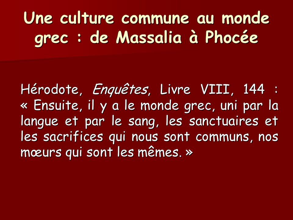 Une culture commune au monde grec : de Massalia à Phocée Hérodote, Enquêtes, Livre VIII, 144 : « Ensuite, il y a le monde grec, uni par la langue et p