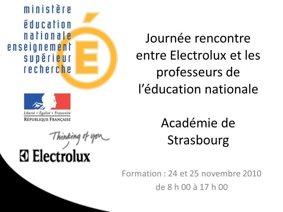 Journée rencontre entre Electrolux et les professeurs de léducation nationale Académie de Strasbourg Formation : 24 et 25 novembre 2010 de 8 h 00 à 17