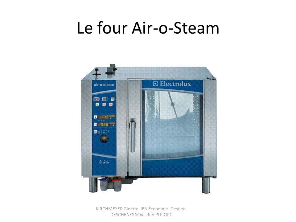 KIRCHMEYER Ginette IEN Économie Gestion DESCHENES Sébastien PLP OPC Le four Air-o-Steam