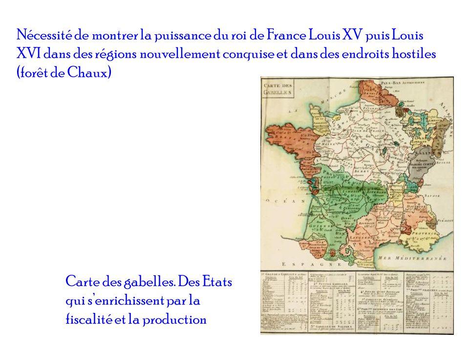 Nécessité de montrer la puissance du roi de France Louis XV puis Louis XVI dans des régions nouvellement conquise et dans des endroits hostiles (forêt