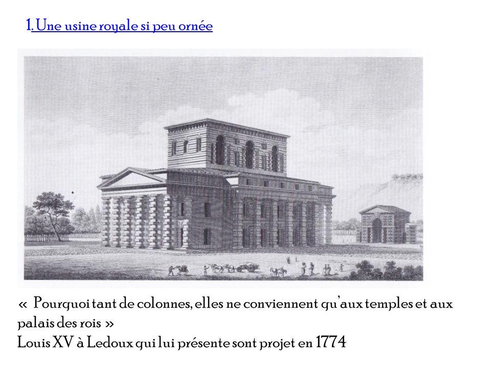 1. Une usine royale si peu ornée « Pourquoi tant de colonnes, elles ne conviennent quaux temples et aux palais des rois » Louis XV à Ledoux qui lui pr