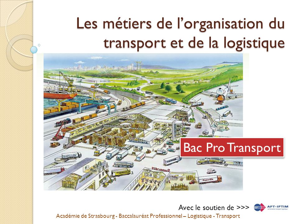 Académie de Strasbourg - Baccalauréat Professionnel – Logistique - Transport Les métiers de lorganisation du transport et de la logistique Bac Pro Transport Avec le soutien de >>>