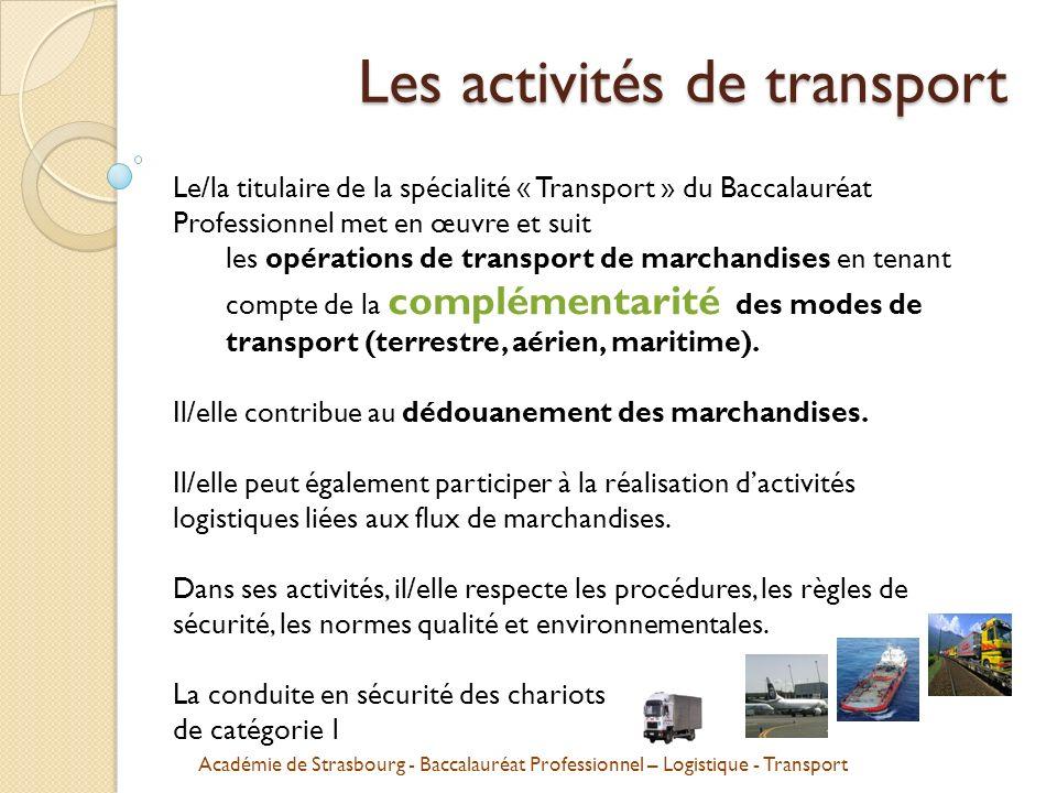 Académie de Strasbourg - Baccalauréat Professionnel – Logistique - Transport Les activités de transport Le/la titulaire de la spécialité « Transport » du Baccalauréat Professionnel met en œuvre et suit les opérations de transport de marchandises en tenant compte de la complémentarité des modes de transport (terrestre, aérien, maritime).