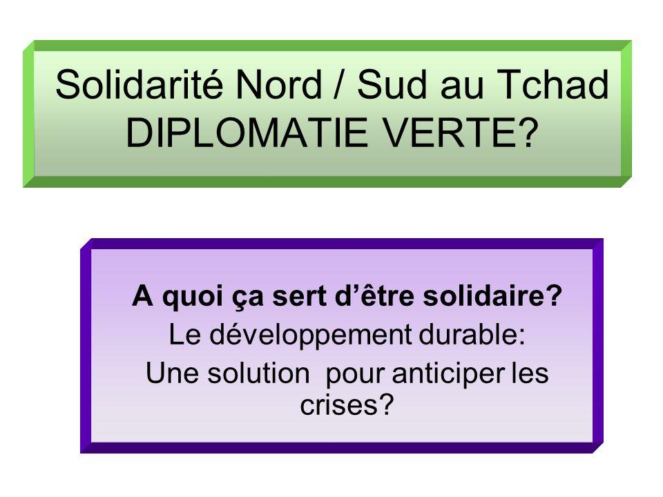 Solidarité Nord / Sud au Tchad DIPLOMATIE VERTE? A quoi ça sert dêtre solidaire? Le développement durable: Une solution pour anticiper les crises?