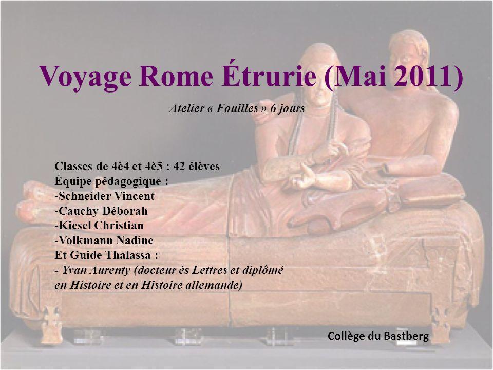 Voyage Rome Étrurie (Mai 2011) Collège du Bastberg Atelier « Fouilles » 6 jours Classes de 4è4 et 4è5 : 42 élèves Équipe pédagogique : -Schneider Vinc