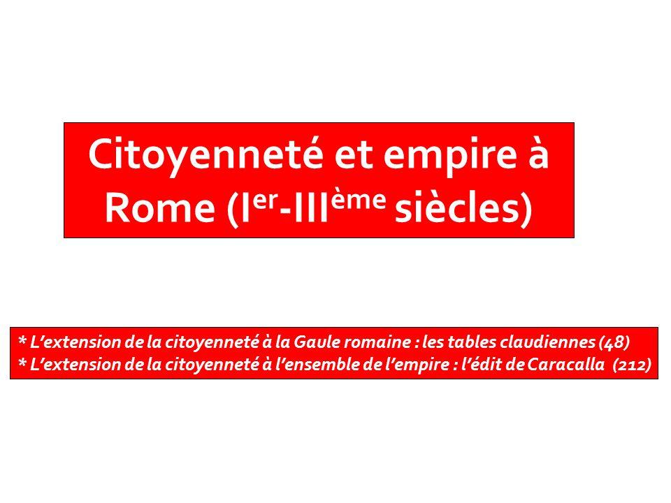 Citoyenneté et empire à Rome (I er -III ème siècles) * Lextension de la citoyenneté à la Gaule romaine : les tables claudiennes (48) * Lextension de l