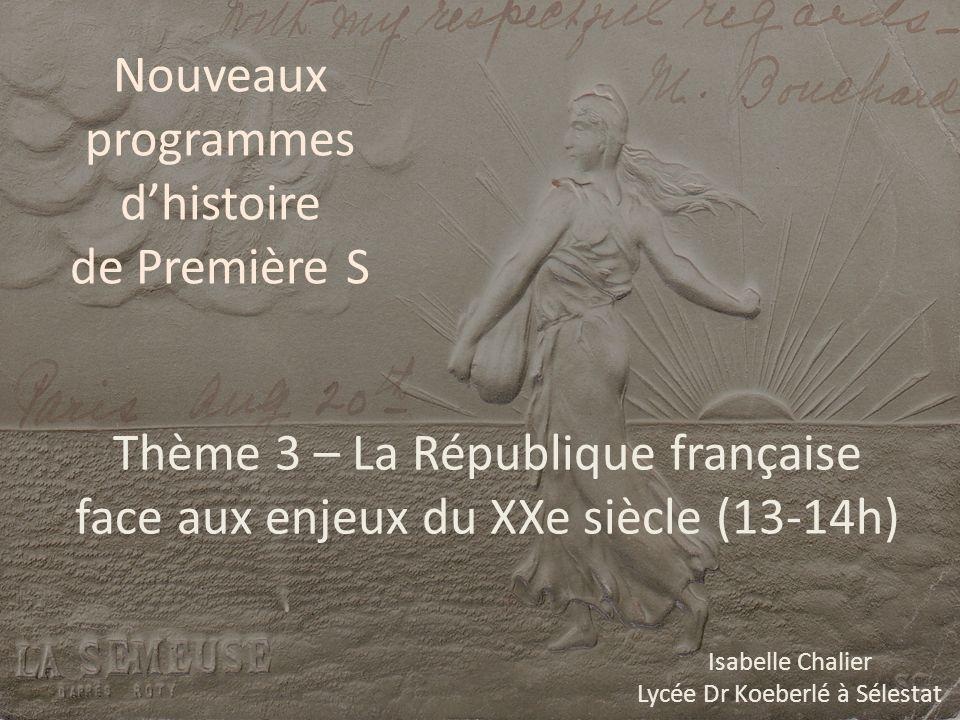 Nouveaux programmes dhistoire de Première S Thème 3 – La République française face aux enjeux du XXe siècle (13-14h) Isabelle Chalier Lycée Dr Koeberl
