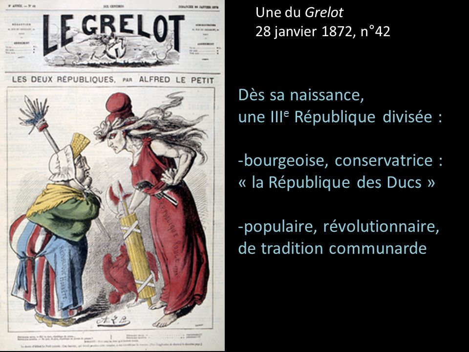 Une du Grelot 28 janvier 1872, n°42 Dès sa naissance, une III e République divisée : -bourgeoise, conservatrice : « la République des Ducs » -populair
