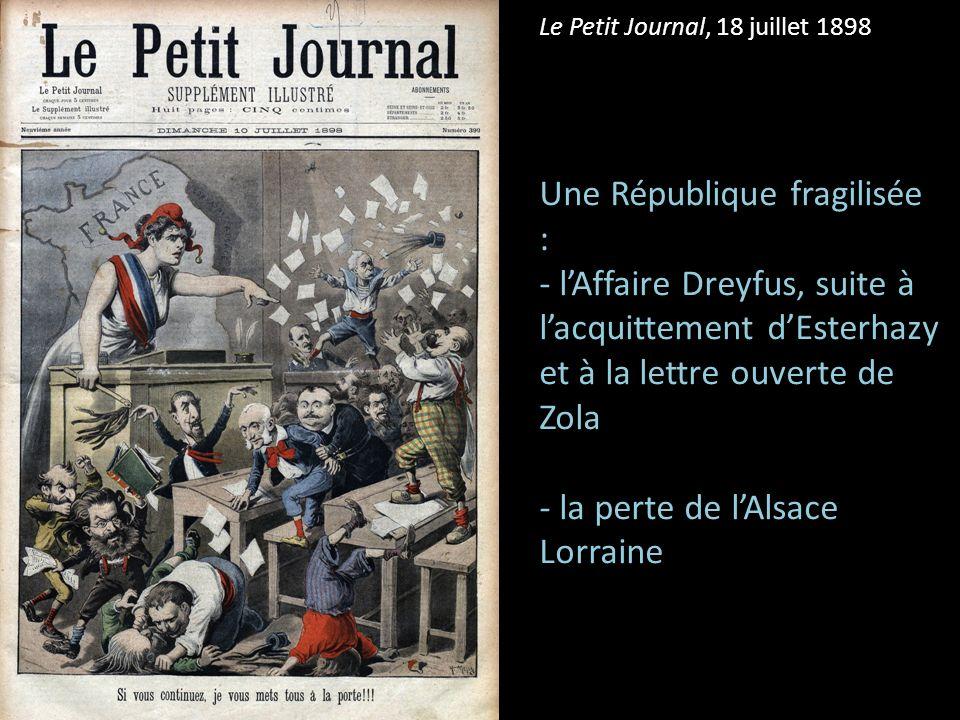 Le Petit Journal, 18 juillet 1898 Une République fragilisée : - lAffaire Dreyfus, suite à lacquittement dEsterhazy et à la lettre ouverte de Zola - la