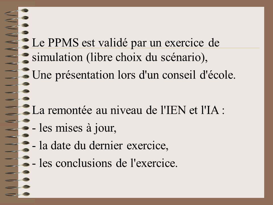 Le PPMS est validé par un exercice de simulation (libre choix du scénario), Une présentation lors d'un conseil d'école. La remontée au niveau de l'IEN