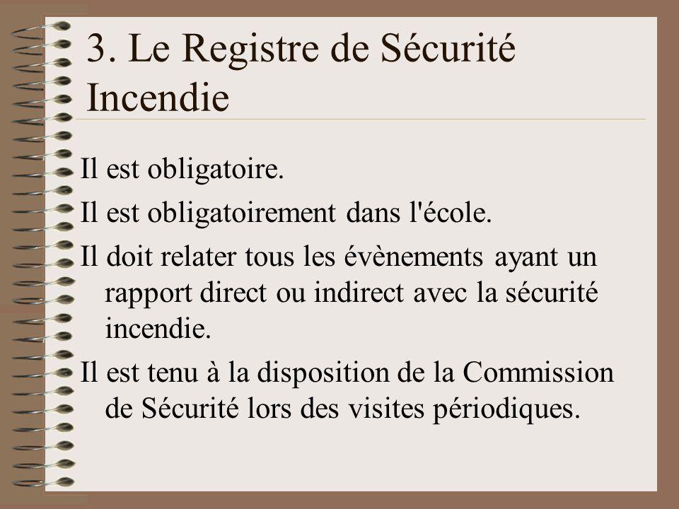 3. Le Registre de Sécurité Incendie Il est obligatoire. Il est obligatoirement dans l'école. Il doit relater tous les évènements ayant un rapport dire
