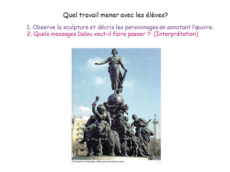 1. Observe la sculpture et décris les personnages an annotant lœuvre. 2. Quels messages Dalou veut-il faire passer ? (Interprétation) Quel travail men